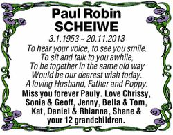 Paul Robin SCHEIWE 3.1.1953 ~ 20.11.2013 To hear your voice, to see you smile. To sit and talk to...