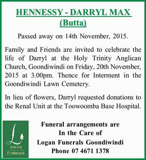 HENNESSY - DARRYL MAX (Butta) Passed away on 14th November, 2015. Family and Friends are invited to celebrate the life of Darryl at the Holy Trinity Anglican Church, Goondiwindi on Friday, 20th November, 2015 at 3.00pm. Thence for Interment in the Goondiwindi Lawn Cemetery. In lieu of flowers, Darryl requested ...
