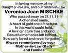 In loving memory of my Daughter-in-Law, and our Sister-in-Law. Veronica Joan MISCHKE Who passed away on 27.11.11 A cherished smile, A heart of gold one of the best, In this world could hold, A loving nature true and kind, Beautiful memories left behind, So dearly loved and never ...