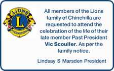 All members of the Lions family of Chinchilla are requested to attend the celebration of the life of their late member Past President Vic Scouller. As per the family notice. Lindsay S Marsden President