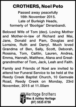 Passed away peacefully 16th November 2015. Late of Burleigh Heads, formerly of 'Booligar' Dirranbandi.   Beloved Wife of Tom (dec). Loving Mother and Mother-in-law of Richard and Mai, Jane, Donald and Pam, Douglas and Lorraine, Ruth and Darryl. Much loved Grandma of Ben, Sally, Scott, Deborah, Rossina, Tom, Caitlin, Lauren, Andrea ...