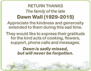RETURN THANKS The family of the late Dawn Wall (1929-2015) Appreciate the kindness and generosity extended to them during this sad time. They would like to express their gratitude for the kind acts of cooking, flowers, support, phone calls and messages. Dawn is sadly missed, but will never be forgotten.