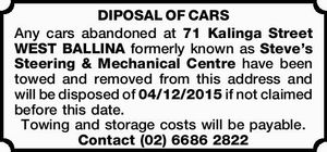 Any cars abandoned at 71 Kalinga Street WEST BALLINA formerly known as Steve's Steering & Mechanical Centre have been towed and removed from this address and will be disposed of 04/12/2015 if not claimed before this date. Towing and storage costs will be payable.