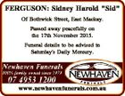 "FERGUSON: Sidney Harold ""Sid"" Of Bothwick Street, East Mackay. Passed away peacefully on the 17th November 2015. Funeral details to be advised in Saturday's Daily Mercury. www.newhavenfunerals.com.au"