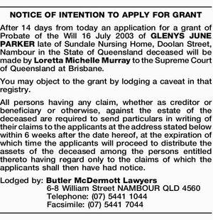 After 14 days from today an application for a grant of Probate of the Will 16 July 2003 of GLENYS JUNE PARKER late of Sundale Nursing Home, Doolan Street, Nambour in the State of Queensland deceased will be made by Loretta Michelle Murray to the Supreme Court of Queensland at ...