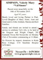 "SIMPSON, Valerie Mary ""Val/Simmo"" Passed away peacefully on the 14th of November 2015. Aged 62 years. Dearly loved and loving Partner to Paul. Loved Daughter of Mary, Sister, Aunt and Great-aunt to John, Graham, Sheena and their Families. Family and friends are invited to attend a service to celebrate ..."