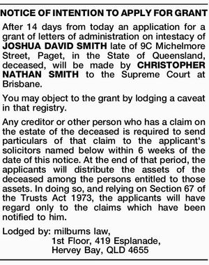 After 14 days from today an application for a grant of letters of administration on intestacy of JOSHUA DAVID SMITH late of 9C Michelmore Street, Paget, in the State of Queensland, deceased, will be made by CHRISTOPHER NATHAN SMITH to the Supreme Court at Brisbane. You may object to the ...