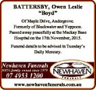 "BATTERSBY, Owen Leslie ""Boyd"" Of Maple Drive, Andergrove. Formerly of Blackwater and Yeppoon. Passed away peacefully at the Mackay Base Hospital on the 17th November, 2015. Funeral details to be advised in Tuesday's Daily Mercury. www.newhavenfunerals.com.au"