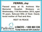 FERRIS, Joy Passed away at St. Andrews War Memorial Hospital, Brisbane on Wednesday, 11th November, 2015, aged 78 years. Beloved Wife of Noel. Dearly loved mother of Paul and Alex. REST IN PEACE