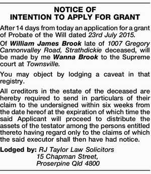 After 14 days from today an application for a grant of Probate of the Will dated 23rd July 2015. Of William James Brook late of 1007 Gregory Cannonvalley Road, Strathdickie deceased, will be made by me Wanna Brook to the Supreme court at Townsville. You may object by lodging a ...