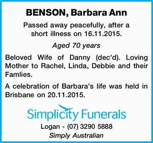 Passed away peacefully, after a short illness on 16.11.2015. Aged 70 years Beloved Wife of Danny (dec'd). Loving Mother to Rachel, Linda, Debbie and their Famlies. A celebration of Barbara's life was held in Brisbane on 20.11.2015. Logan - (07)3290 5888 Simply Australian