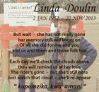 """Linda Doulin 2 JAN 1952 - 22 NOV 2013 Each day we'll check the clouds above they will remind us of her love The rider's gone - but she's still here Just watch that cloud - she'll re-appear """" kupumzika kwa amani """" 5857256aahc But wait - she has not really gone ..."""