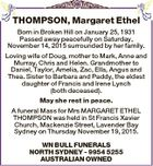 THOMPSON, Margaret Ethel Born in Broken Hill on January 25, 1931 Passed away peacefully on Saturday, November 14, 2015 surrounded by her family. Loving wife of Doug, mother to Mark, Anne and Murray, Chris and Helen. Grandmother to Daniel, Taylor, Amelia, Zac, Ella, Angus and Thea. Sister to Barbara and ...