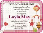 LINDSAY - DURBRIDGE to Larisa & Lyndon on 14th November in Adelaide a daughter Layla May 6th Grand child for Col & Lenore 5th Grand child for Kath & Ray