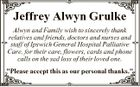 "Jeffrey Alwyn Grulke Alwyn and Family wish to sincerely thank relatives and friends, doctors and nurses and staff of Ipswich General Hospital Palliative Care, for their care, flowers, cards and phone calls on the sad loss of their loved one. ""Please accept this as our personal thanks."""
