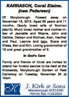 KARRASCH, Coral Elaine. (nee Petersen) Of Maryborough. Passed away on November 18, 2015. Aged 82 years and 11 months. Dearly loved wife of Norman (dec'd). Much loved mother and mother-inlaw of Jeanette and Wayne, John and Debbie, Delwyn and Michael, Alan, Heather and Paul, Leanne and Iggy, Bryce and ...