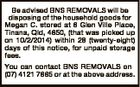 Be advised BNS REMOVALS will be disposing of the household goods for Megan C. stored at 6 Glen Ville Place, Tinana, Qld, 4650, (that was picked up on 10/2/2014) within 28 (twenty-eight) days of this notice, for unpaid storage fees. You can contact BNS REMOVALS on (07) 4121 ...
