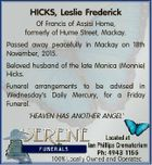 HICKS, Leslie Frederick Of Francis of Assisi Home, formerly of Hume Street, Mackay. Passed away peacefully in Mackay on 18th November, 2015. Beloved husband of the late Monica (Monnie) Hicks. Funeral arrangements to be advised in Wednesday's Daily Mercury, for a Friday Funeral. 'HEAVEN HAS ANOTHER ANGEL'