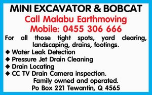 MINI EXCAVATOR & BOBCAT Call Malabu Earthmoving Mobile: 0455 306 666 For all those tight spots, yard clearing, landscaping, drains, footings. Water Leak Detection Pressure Jet Drain Cleaning Drain Locating CC TV Drain Camera inspection. Family owned and operated. Po Box 221 Tewantin, Q 4565
