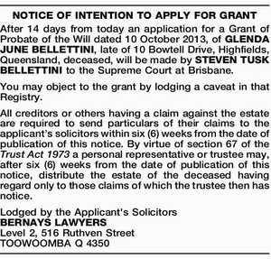 After 14 days from today an application for a Grant of Probate of the Will dated 10 October 2013, of GLENDA JUNE BELLETTINI, late of 10 Bowtell Drive, Highfields, Queensland, deceased, will be made by STEVEN TUSK BELLETTINI to the Supreme Court at Brisbane. You may object to the grant ...