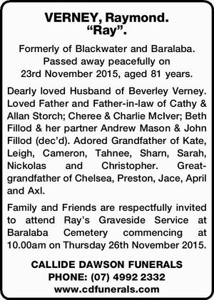 Formerly of Blackwater and Baralaba. Passed away peacefully on 23rd November 2015, aged 81 years. Dearly loved Husband of Beverley Verney. Loved Father and Father-in-law of Cathy & Allan Storch; Cheree & Charlie McIver; Beth Fillod & her partner Andrew Mason & John Fillod (dec'd). Adored Grandfather of Kate, Leigh, Cameron, Tahnee, Sharn ...