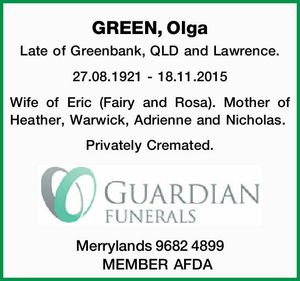 GREEN, Olga Late of Greenbank, QLD and Lawrence. 27.08.1921 - 18.11.2015 Wife of Eric (Fairy and Rosa). Mother of Heather, Warwick, Adrienne and Nicholas. Privately Cremated. Merrylands 9682 4899 MEMBER AFDA