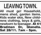 LEAVING TOWN. All must go! Household, mens shed, garden items. Kids water skis, New childrens clothing, boys & girls, newborn to teenager. At 41 Bradman Dr, Glenella. Sat 28/11. 7am - 5pm.