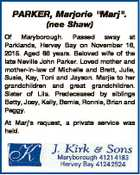 """PARKER, Marjorie """"Marj"""". (nee Shaw) Of Maryborough. Passed away at Parklands, Hervey Bay on November 16, 2015. Aged 86 years. Beloved wife of the late Neville John Parker. Loved mother and mother-in-law of Michelle and Brett, Julie, Susie, Kay, Toni and Jayson. Marjie to her grandchildren and great grandchildren. Sister ..."""