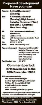 Proposed development Have your say From: Animal Husbandry (Grazing) To: Animal Husbandry (Grazing), High Impact Industry (Emulsion Plant) and ERA 7 (Chemical Manufacturing) At: On: By: Ph: Web: 136 Columba Access Road, Blackwater Lot 5 on HT78 LDE Corporation Australia C/- Reel Planning Pty Ltd (07) 3217 5771 www.reelplanning ...