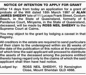 After 14 days from today an application for a grant of probate of the Will dated 18th March 1997 of ALAN JAMES SHEEHY late of 11 Lucaya Frank Street, Coolum Beach, in the State of Queensland, formerly of 6 Pandanus Court, Minyama, in the State of Queensland, deceased, will be ...