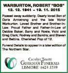 "WARBURTON, ROBERT ""BOB"" 12. 12. 1941  19. 11. 2015 Passed away suddenly. Dearly loved Son of Doris Armstrong and the late Victor Warburton. Loved Brother and Brother-InLaw. Proud Father and Father-In-Law of Debbie Baker; Barry and Rosie; Vicki and Greg Clark; Rodney and Sandra; and Steven and Bettina. Cherished Pop ..."