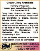 GRAFF, Roy Archibald Formerly of Yeppoon, passed away peacefully on Saturday 21st November 2015. Dearly loved Husband to Jean. Loving Father to Dale and Julianne. Father-in-law and Grandfather to Brooke, Brenden, Gabriella, Amelia, Alyssa. Relative and Friends are respectfully invited to attend a Celebration of Roy's Life to be ...