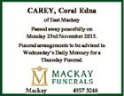 CAREY, Coral Edna of East Mackay Passed away peacefully on Monday 23rd November 2015. Funeral arrangements to be advised in Wednesday's Daily Mercury for a Thursday Funeral.