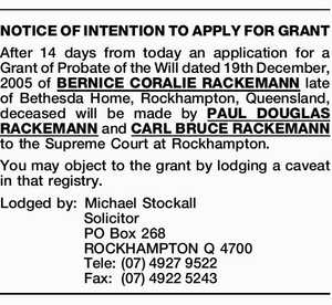 After 14 days from today an application for a Grant of Probate of the Will dated 19th December, 2005 of BERNICE CORALIE RACKEMANN late of Bethesda Home, Rockhampton, Queensland, deceased will be made by PAUL DOUGLAS RACKEMANN and CARL BRUCE RACKEMANN to the Supreme Court at Rockhampton. You may object ...