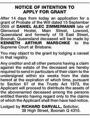 After 14 days from today an application for a grant of Probate of the Will dated 15 September 2005 of DANIEL ALEC ZIMMERMANN late of Glenwood Hostel, Main Street, Lowood, Queensland and formerly of 18 East Street, Boonah, Queensland deceased will be made by KENNETH ARTHUR MARSCHKE to the Supreme ...