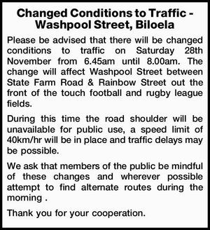 Changed Conditions to Traffic - Washpool Street, Biloela Please be advised that there will be changed conditions to traffic on Saturday 28th November from 6.45am until 8.00am. The change will affect Washpool Street between State Farm Road & Rainbow Street out the front of the touch football and rugby league ...