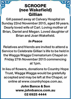 Gill passed away at Calvary Hospital on Sunday 22nd November 2015, aged 59 years. Dearly loved wife of Carl. Loving mother of Brian, Daniel and Megan. Loved daughter of Brian and Joan Wakefield. In Peace Relatives and friends are invited to attend a Service to Celebrate Gillian's life to ...