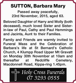 Passed away peacefully, 23rd November, 2015, aged 63. Beloved Daughter of Harry and Molly (both deceased), much loved Sister and Sister-in-law of Paul, Cathy and Paul Hemmings and Jacinta, Aunt to their Families. Family and Friends are warmly invited to Funeral Mass and the Celebration of Barbara's life at ...