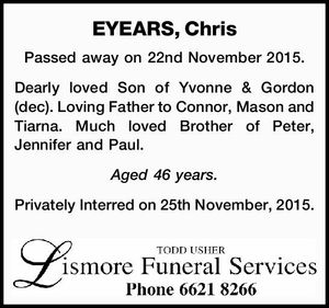 EYEARS, Chris Passed away on 22nd November 2015. Dearly loved Son of Yvonne & Gordon (dec). Loving Father to Connor, Mason and Tiarna. Much loved Brother of Peter, Jennifer and Paul. Aged 46 years. Privately Interred on 25th November, 2015.