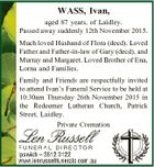 WASS, Ivan, aged 87 years, of Laidley. Passed away suddenly 12th November 2015. Much loved Husband of Flora (decd). Loved Father and Father-in-law of Gary (decd), and Murray and Margaret. Loved Brother of Ena, Lorna and Families. Family and Friends are respectfully invited to attend Ivan's Funeral Service to ...