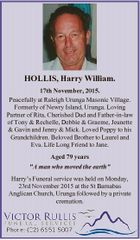 HOLLIS, Harry William. 17th November, 2015. Peacefully at Raleigh Urunga Masonic Village. Formerly of Newry Island, Urunga. Loving Partner of Rita, Cherished Dad and Father-in-law of Tony & Rechelle, Debbie & Graeme, Jeanette & Gavin and Jenny & Mick. Loved Poppy to his Grandchildren. Beloved Brother to Laurel and Eva. Life Long Friend to ...