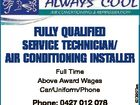 Full Time Above Award Wages Car/Uniform/Phone 6206523aa Fully QualiFied Service Technician/ air condiTioning inSTaller Phone: 0427 012 078 Email: support@alwayscool.com.au