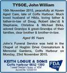 TYSOE, John William 15th November 2015, peacefully at Haven Aged Care, late of Coffs Harbour. Much loved husband of Hilda, loving father & father-in-law of Doug, Robert (dec'd) & Stephanie, Christine & Michael Birks, adored Grandpa & great-Grandpa of their families, dear brother & brother-in-law. Aged 95 Years John's Funeral Service was held ...