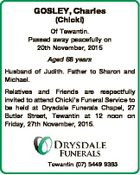 GOSLEY, Charles (Chicki) Of Tewantin. Passed away peacefully on 20th November, 2015 Aged 68 years Husband of Judith. Father to Sharon and Michael. Relatives and Friends are respectfully invited to attend Chicki's Funeral Service to be held at Drysdale Funerals Chapel, 27 Butler Street, Tewantin at 12 noon on ...