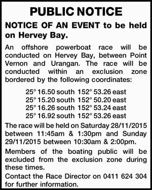 to be held on Hervey Bay. An offshore powerboat race will be conducted on Hervey Bay, between Point Vernon and Urangan. The race will be conducted within an exclusion zone bordered by the following coordinates: 25° 16.50 south 152° 53.26 east 25° 15.20 south 152° 50.20 ...