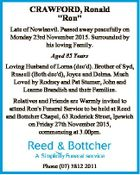 "CRAWFORD, Ronald ""Ron"" Late of Nowlanvil. Passed away peacefully on Monday 23rd November 2015. Surrounded by his loving Family. Aged 85 Years Loving Husband of Lorna (dec'd). Brother of Syd, Russell (Both dec'd), Joyce and Delma. Much Loved by Rodney and Pat Stumer, John and Leanne Brandish and ..."