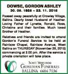 DOWSE, GORDON ASHLEY 30. 06. 1928  23. 11. 2015 Passed away peacefully at Crowley Village, Ballina. Dearly loved Husband of Heather. Loving Father of Lynette, Ronald, Ross, Christine and their families. Much loved Brother of Heather. Relatives and friends are invited to attend Gordon's Funeral Service to be held ...
