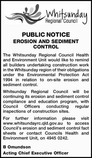PUBLIC NOTICE EROSION AND SEDIMENT CONTROL The Whitsunday Regional Council Health and Environment Unit would like to remind all builders undertaking construction work in the Whitsunday region of their obligations under the Environmental Protection Act 1994 in relation to on-site erosion and sediment control. Whitsunday Regional Council will be continuing ...