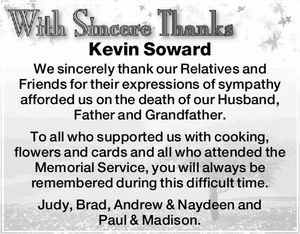 Kevin Soward We sincerely thank our Relatives and Friends for their expressions of sympathy afforded us on the death of our Husband, Father and Grandfather. To all who supported us with cooking, flowers and cards and all who attended the Memorial Service, you will always be remembered during this difficult ...