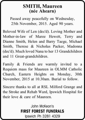 SMITH, Maureen (née Ahearn) Passed away peacefully on Wednesday, 25th November, 2015. Aged 90 years. Beloved Wife of Len (dec'd). Loving Mother and Mother-in-law of Maree Hewett, Terry and Dianne Smith, Helen and Barry Taege, Michael Smith, Therese & Nicholas Packer, Madonna (dec'd). Much loved Nana to her ...